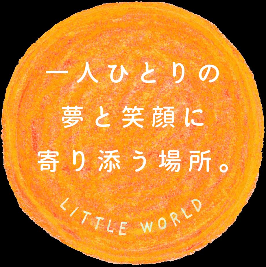 一人ひとりの夢と笑顔に寄り添う場所。LITTLE WORLD